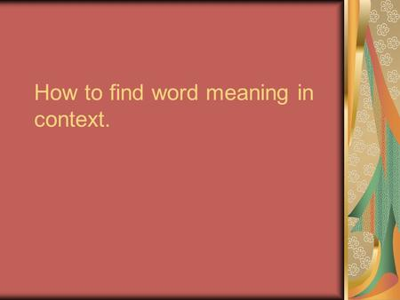 How to find word meaning in context.. Step 1: Read the sentence carefully… Read the whole sentence. If you don't know the meaning of the word, skip over.