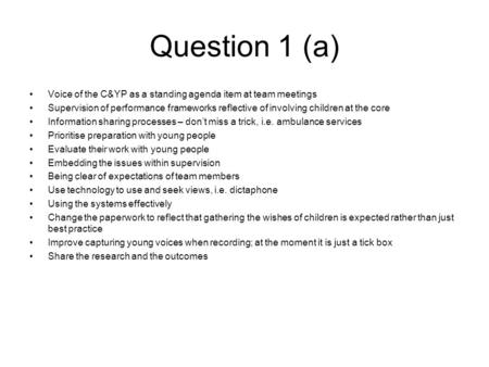 Question 1 (a) Voice of the C&YP as a standing agenda item at team meetings Supervision of performance frameworks reflective of involving children at the.