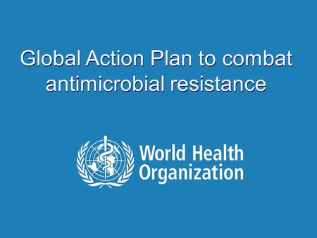 | Antimicrobial Resistance Global Report on Surveillance 2014 Global Action Plan to combat antimicrobial resistance.