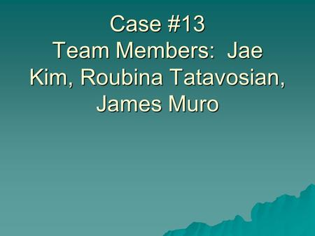 Case Study Pathogenic Bacteriology 2009 Case #13 Team Members: Jae Kim, Roubina Tatavosian, James Muro.
