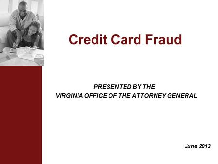 Credit Card Fraud PRESENTED BY THE VIRGINIA OFFICE OF THE ATTORNEY GENERAL June 2013.