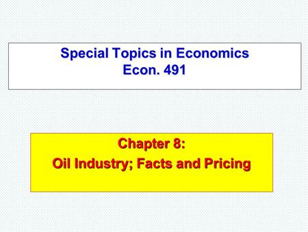 Special Topics in Economics Econ. 491 Chapter 8: Oil Industry; Facts and Pricing.