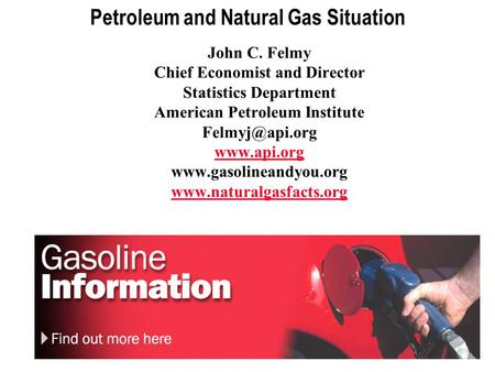 1 Petroleum and Natural Gas Situation John C. Felmy Chief Economist and Director Statistics Department American Petroleum Institute
