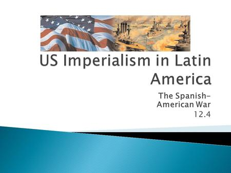 The Spanish- American War 12.4.  By the end of the1800's, Spain—once the most powerful colonial nation on earth—had lost most of its colonies.  It kept.