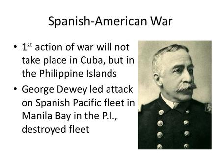 Spanish-American War 1 st action of war will not take place in Cuba, but in the Philippine Islands George Dewey led attack on Spanish Pacific fleet in.