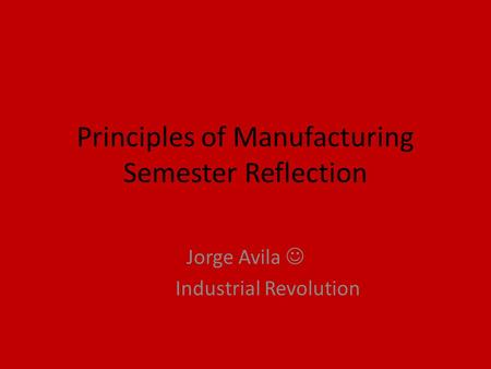 Principles of Manufacturing Semester Reflection Jorge Avila Industrial Revolution.