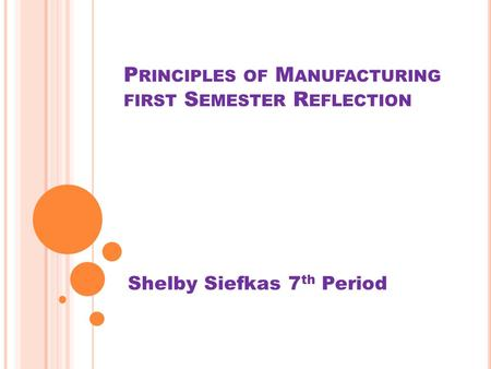 P RINCIPLES OF M ANUFACTURING FIRST S EMESTER R EFLECTION Shelby Siefkas 7 th Period.