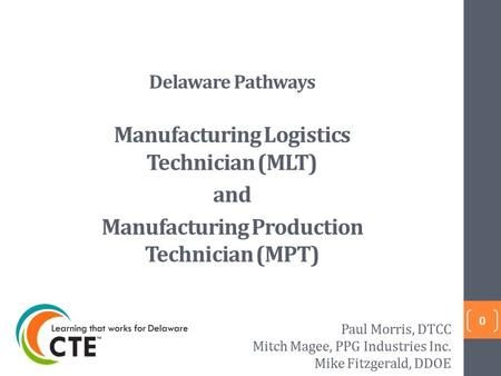 Delaware Pathways Manufacturing Logistics Technician (MLT) and Manufacturing Production Technician (MPT) 0 Paul Morris, DTCC Mitch Magee, PPG Industries.