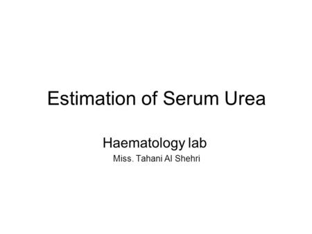 Estimation of Serum Urea Haematology lab Miss. Tahani Al Shehri.