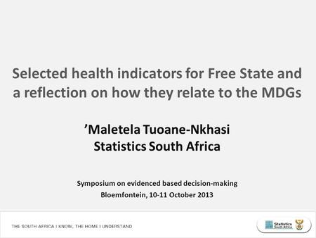 Selected health indicators for Free State and a reflection on how they relate to the MDGs 'Maletela Tuoane-Nkhasi Statistics South Africa Symposium on.