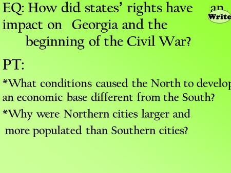 EQ: How did states ' rights have an impact on Georgia and the beginning of the Civil War? PT: *What conditions caused the North to develop an economic.