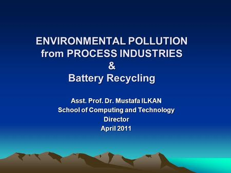 ENVIRONMENTAL POLLUTION from PROCESS INDUSTRIES & Battery Recycling Asst. Prof. Dr. Mustafa ILKAN School of Computing and Technology Director April 2011.