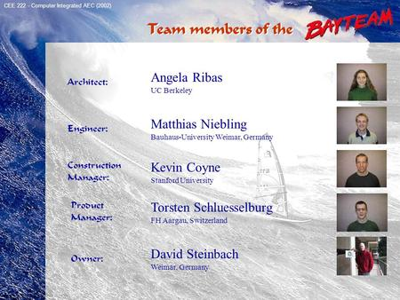TeamMembers Architect: Angela Ribas UC Berkeley Engineer: Matthias Niebling Bauhaus-University Weimar, Germany Construction Manager: Kevin Coyne Stanford.