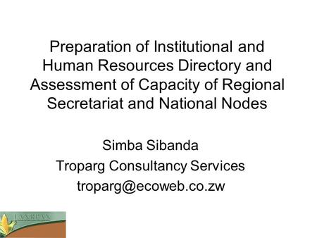 Preparation of Institutional and Human Resources Directory and Assessment of Capacity of Regional Secretariat and National Nodes Simba Sibanda Troparg.