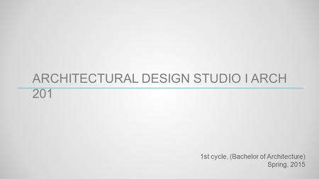 ARCHITECTURAL DESIGN STUDIO I ARCH 201 1st cycle, (Bachelor of Architecture) Spring, 2015.