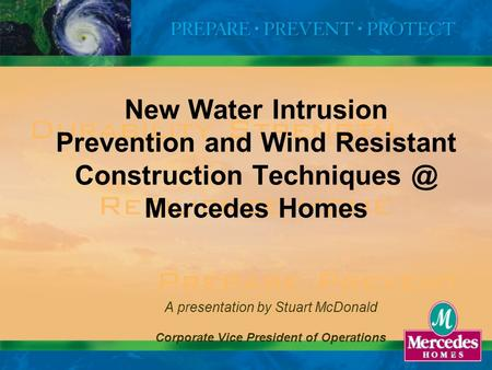 1 New Water Intrusion Prevention and Wind Resistant Construction Mercedes Homes A presentation by Stuart McDonald Corporate Vice President.