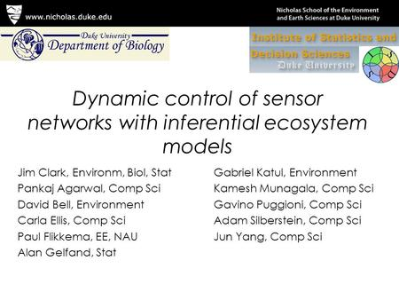Dynamic control of sensor networks with inferential ecosystem models Jim Clark, Environm, Biol, Stat Pankaj Agarwal, Comp Sci David Bell, Environment Carla.
