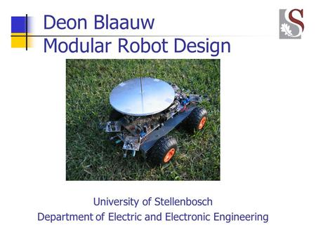 Deon Blaauw Modular Robot Design University of Stellenbosch Department of Electric and Electronic Engineering.