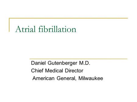 Atrial fibrillation Daniel Gutenberger M.D. Chief Medical Director American General, Milwaukee.