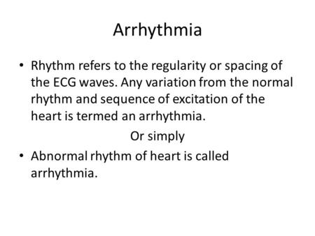 Arrhythmia Rhythm refers to the regularity or spacing of the ECG waves. Any variation from the normal rhythm and sequence of excitation of the heart is.