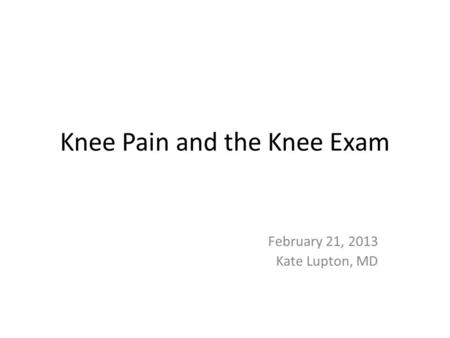 Knee Pain and the Knee Exam February 21, 2013 Kate Lupton, MD.