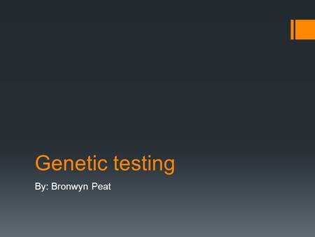 Genetic testing By: Bronwyn Peat. What is genetic testing?  Genetic Testing: it is a test that involves taking a sample from someone's blood, hair, skin.