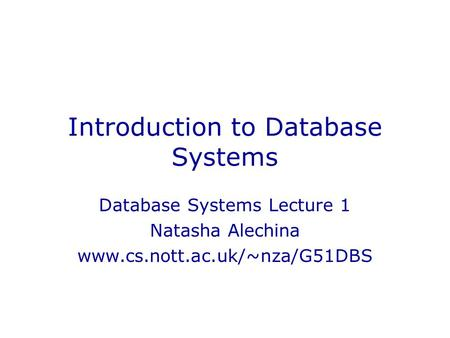 Introduction to Database Systems Database Systems Lecture 1 Natasha Alechina www.cs.nott.ac.uk/~nza/G51DBS.