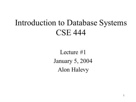 1 Introduction to Database Systems CSE 444 Lecture #1 January 5, 2004 Alon Halevy.