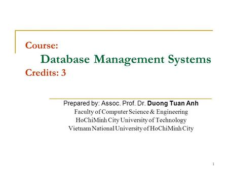 1 Course: Database Management Systems Credits: 3 Prepared by: Assoc. Prof. Dr. Duong Tuan Anh Faculty of Computer Science & Engineering HoChiMinh City.