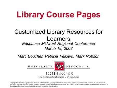 Customized Library Resources for Learners Educause Midwest Regional Conference March 18, 2008 Library Course Pages Marc Boucher, Patricia Fellows, Mark.