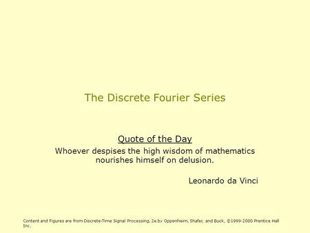 The Discrete Fourier Series Quote of the Day Whoever despises the high wisdom of mathematics nourishes himself on delusion. Leonardo da Vinci Content and.