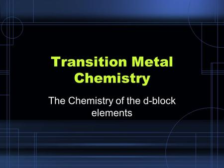 Transition Metal Chemistry The Chemistry of the d-block elements.