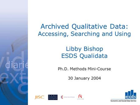 Archived Qualitative Data: Accessing, Searching and Using Libby Bishop ESDS Qualidata Ph.D. Methods Mini-Course 30 January 2004.