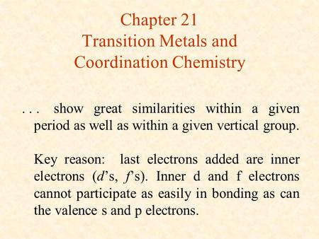 Chapter 21 Transition Metals and Coordination Chemistry...show great similarities within a given period as well as within a given vertical group. Key reason: