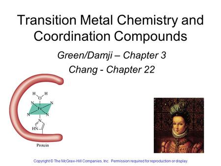 Transition Metal Chemistry and Coordination Compounds Green/Damji – Chapter 3 Chang - Chapter 22 Copyright © The McGraw-Hill Companies, Inc. Permission.