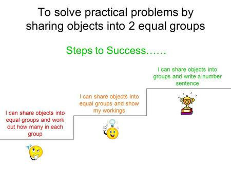 To solve practical problems by sharing objects into 2 equal groups Steps to Success…… I can share objects into equal groups and work out how many in each.