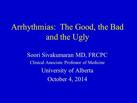 Arrhythmias: The Good, the Bad and the Ugly Soori Sivakumaran MD, FRCPC Clinical Associate Professor of Medicine University of Alberta October 4, 2014.