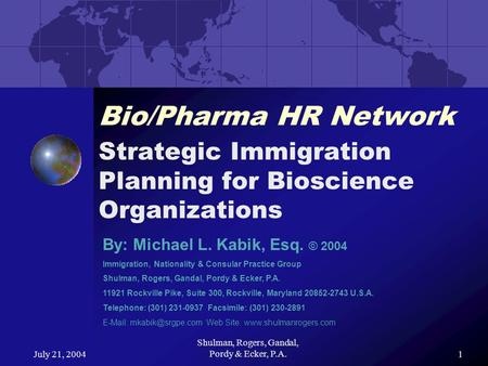 July 21, 2004 Shulman, Rogers, Gandal, Pordy & Ecker, P.A.1 Bio/Pharma HR Network Strategic Immigration Planning for Bioscience Organizations By: Michael.
