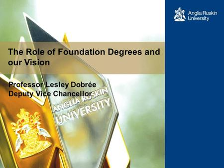 The Role of Foundation Degrees and our Vision Professor Lesley Dobrée Deputy Vice Chancellor.