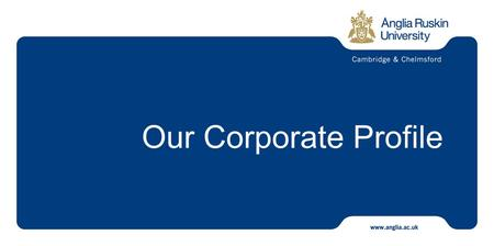 Our Corporate Profile. Our University is one of the largest in the East of England and is gaining prominence both nationally and internationally We have.