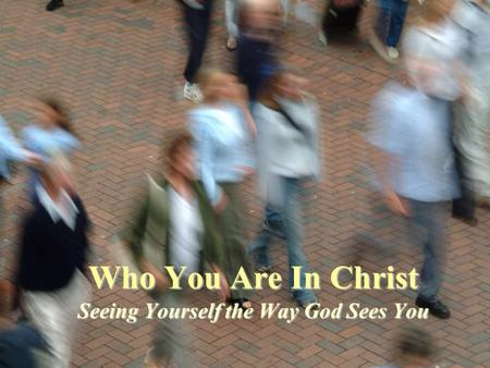 Who You Are In Christ Seeing Yourself the Way God Sees You.