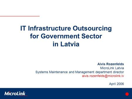 IT Infrastructure Outsourcing for Government Sector in Latvia Aivis Rozenfelds MicroLink Latvia Systems Maintenance and Management department director.