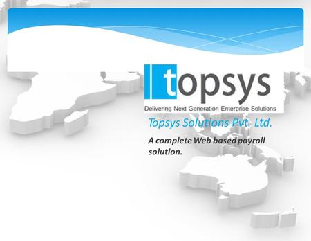Topsys Solutions Pvt. Ltd. A complete Web based payroll solution.