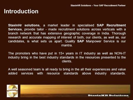 Introduction StasinHr solutions, a market leader in specialised SAP Recruitment Services, provide tailor - made recruitment solutions across verticals.