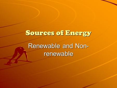 Sources of Energy Renewable and Non- renewable. What is Energy? Energy is the ability to do work.