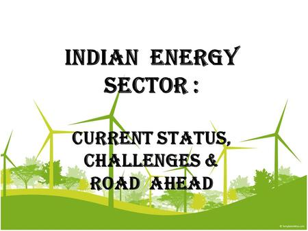 INDIAN <strong>ENERGY</strong> SECTOR : CURRENT STATUS, CHALLENGES & ROAD AHEAD