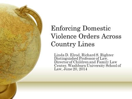 Enforcing Domestic Violence Orders Across Country Lines Linda D. Elrod, Richard S. Righter Distinguished Professor of Law, Director of Children and Family.