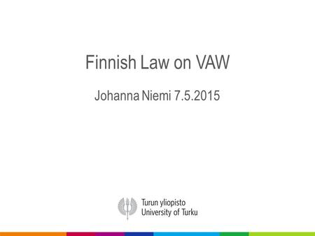Finnish Law on VAW Johanna Niemi 7.5.2015. NO Law on VAW No definition of VAW No definition of family or close persons Only in minor assault kind of definition.