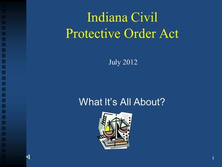 Indiana Civil Protective Order Act July 2012 What It's All About? 1.