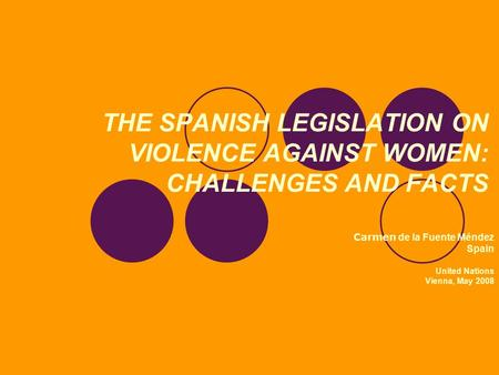 THE SPANISH LEGISLATION ON VIOLENCE AGAINST WOMEN: CHALLENGES AND FACTS Carmen de la Fuente Méndez Spain United Nations Vienna, May 2008.
